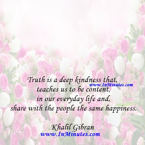 Truth is a deep kindness that teaches us to be content in our everyday life and share with the people the same happiness.Khalil Gibran