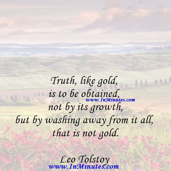Truth, like gold, is to be obtained not by its growth, but by washing away from it all that is not gold.Leo Tolstoy