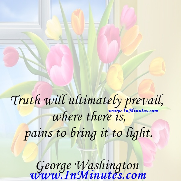 Truth will ultimately prevail where there is pains to bring it to light.George Washington