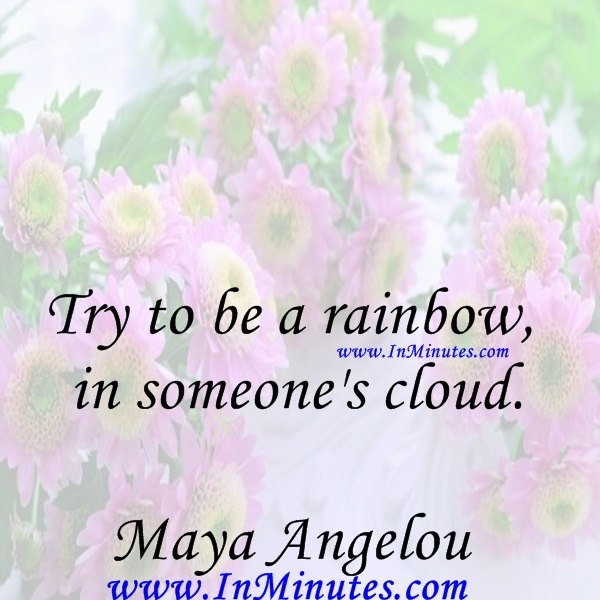 Try to be a rainbow in someone's cloud.Maya Angelou