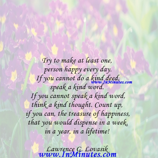 Try to make at least one person happy every day. If you cannot do a kind deed, speak a kind word. If you cannot speak a kind word, think a kind thought. Count up, if you can, the treasure of happiness that you would dispense in a week, in a year, in a lifetime!Lawrence G. Lovasik