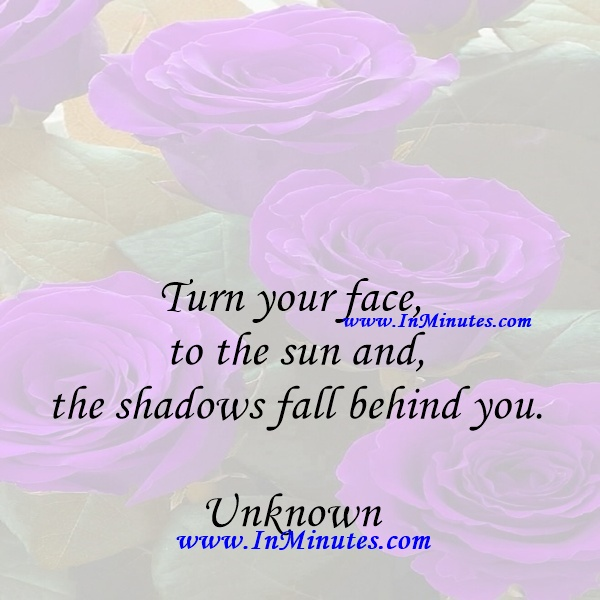 Turn your face to the sun and the shadows fall behind you.Unknown