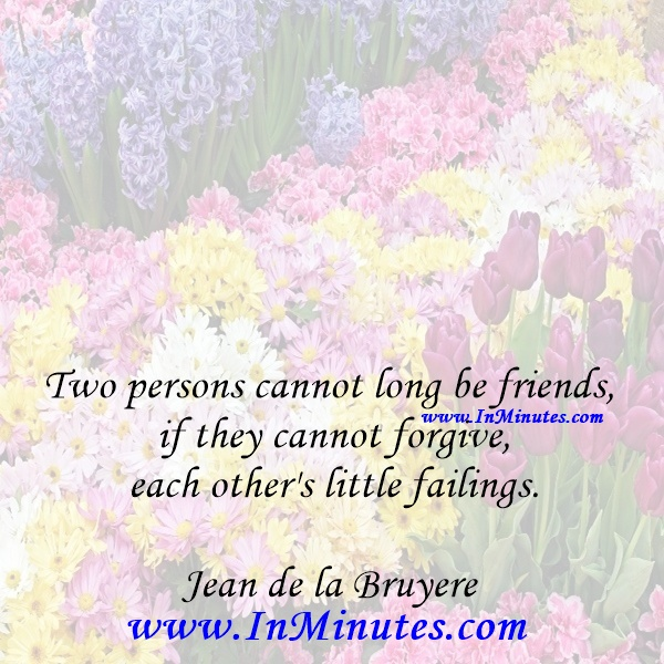 Two persons cannot long be friends if they cannot forgive each other's little failings.Jean de la Bruyere