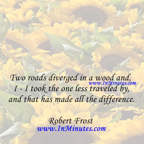 Two roads diverged in a wood and I - I took the one less traveled by, and that has made all the difference.Robert Frost