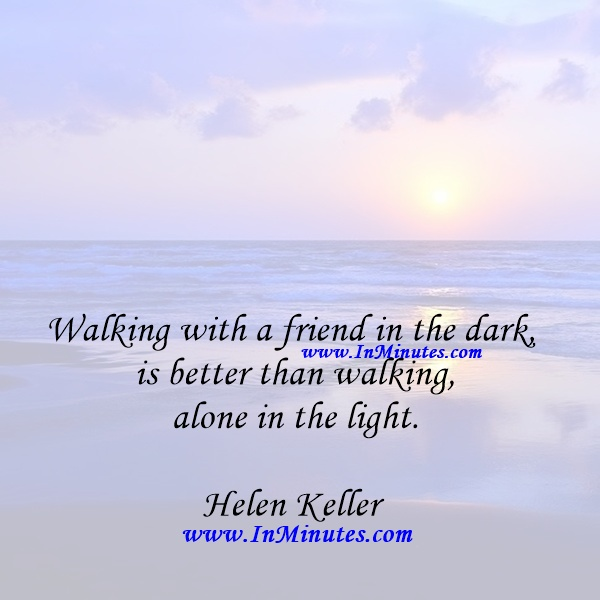 Walking with a friend in the dark is better than walking alone in the light.Helen Keller