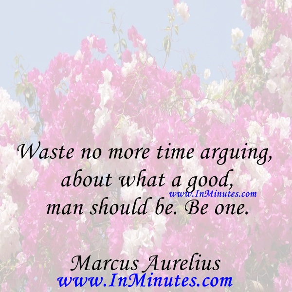 Waste no more time arguing about what a good man should be. Be one.Marcus Aurelius
