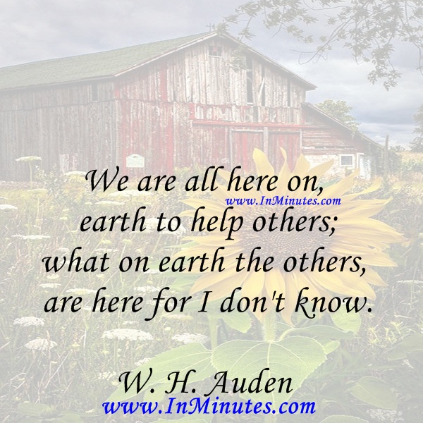 We are all here on earth to help others; what on earth the others are here for I don't know.W. H. Auden