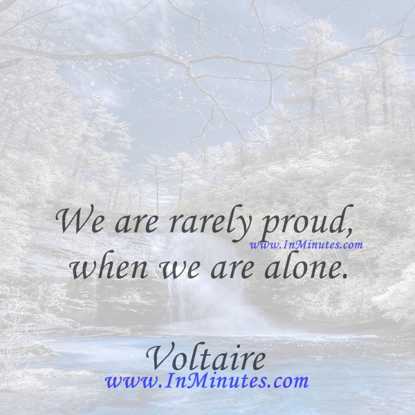 We are rarely proud when we are alone.Voltaire