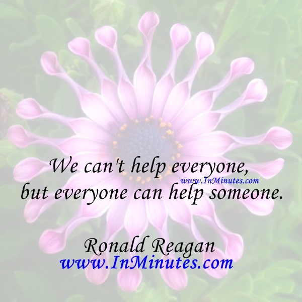 We can't help everyone, but everyone can help someone.Ronald Reagan