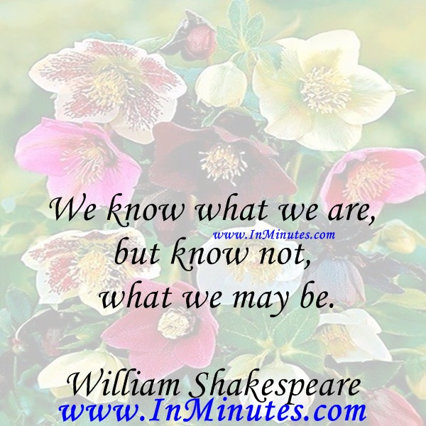 We know what we are, but know not what we may be.William Shakespeare