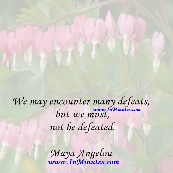 We may encounter many defeats but we must not be defeated.Maya Angelou