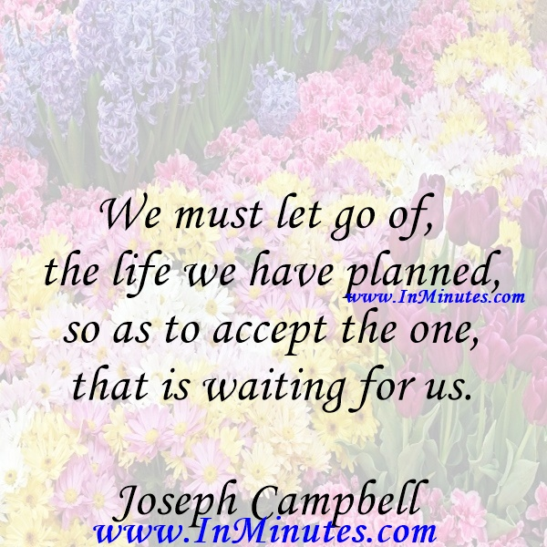 We must let go of the life we have planned, so as to accept the one that is waiting for us.Joseph Campbell