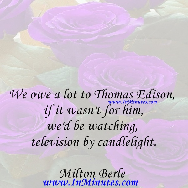 We owe a lot to Thomas Edison - if it wasn't for him, we'd be watching television by candlelight.Milton Berle