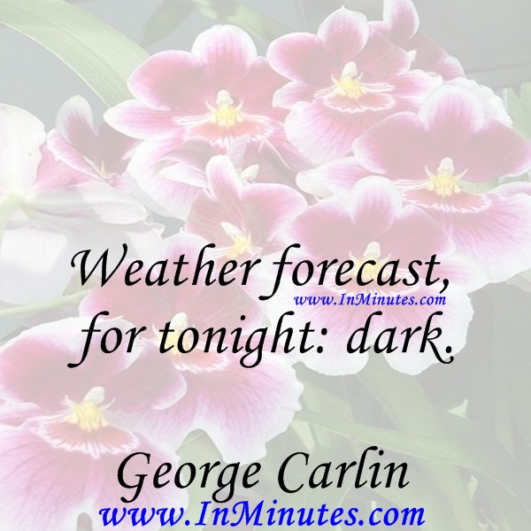 Weather forecast for tonight dark.George Carlin
