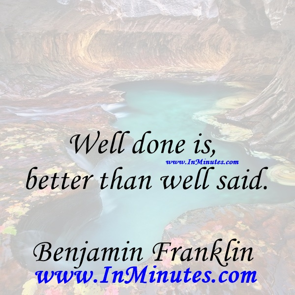 Well done is better than well said.Benjamin Franklin