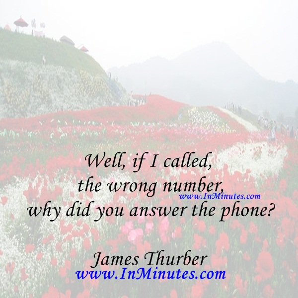 Well, if I called the wrong number, why did you answer the phoneJames Thurber