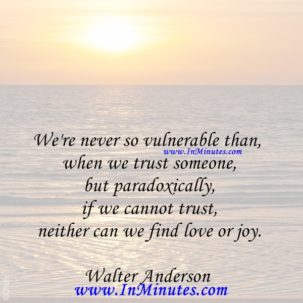 We're never so vulnerable than when we trust someone - but paradoxically, if we cannot trust, neither can we find love or joy.Walter Anderson