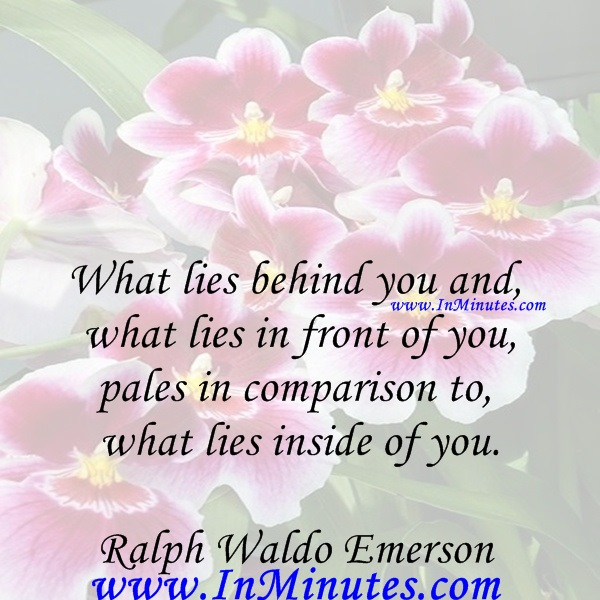 What lies behind you and what lies in front of you, pales in comparison to what lies inside of you.Ralph Waldo Emerson