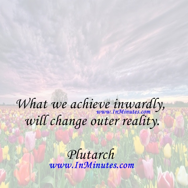 What we achieve inwardly will change outer reality.Plutarch