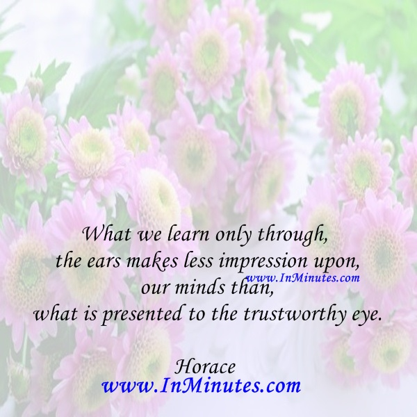 What we learn only through the ears makes less impression upon our minds than what is presented to the trustworthy eye.Horace