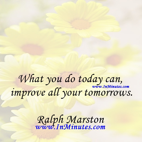 What you do today can improve all your tomorrows.Ralph Marston