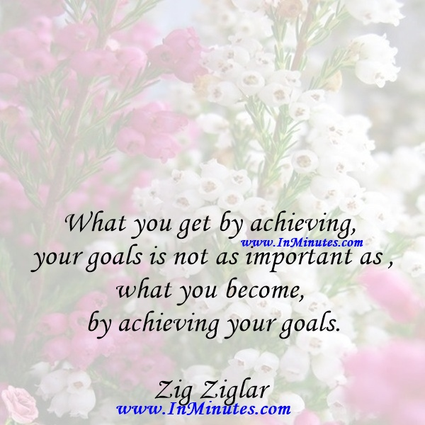 What you get by achieving your goals is not as important as what you become by achieving your goals.Zig Ziglar