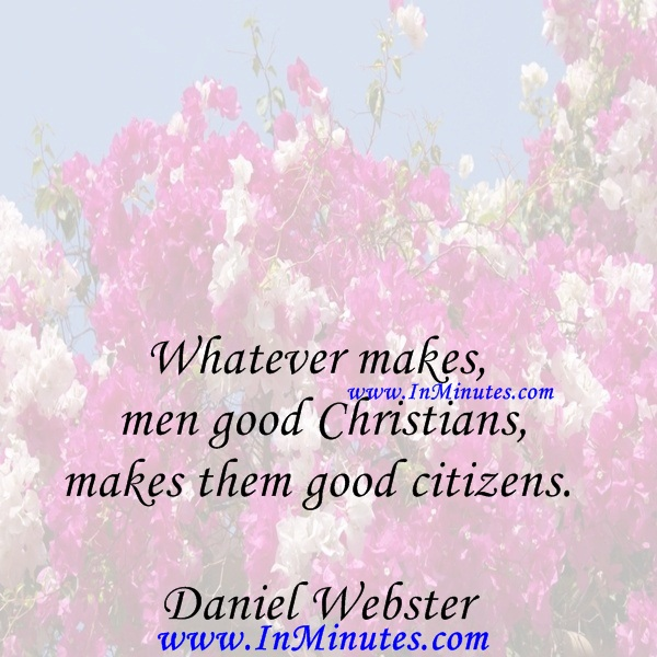 Whatever makes men good Christians, makes them good citizens.Daniel Webster