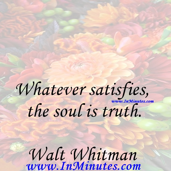 Whatever satisfies the soul is truth.Walt Whitman