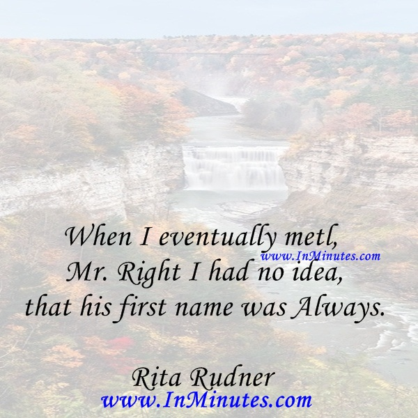 When I eventually met Mr. Right I had no idea that his first name was Always.Rita Rudner