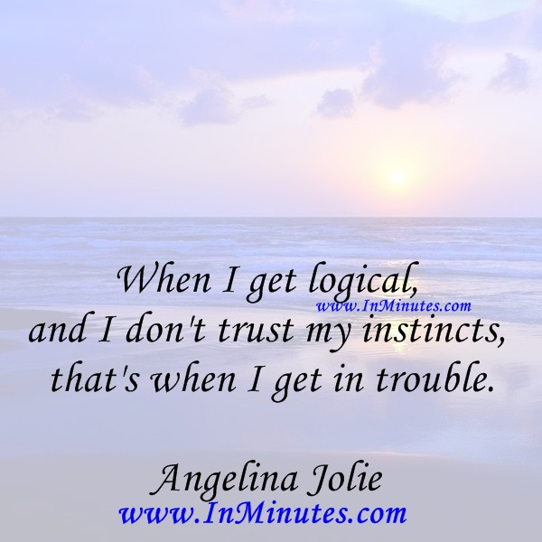When I get logical, and I don't trust my instincts - that's when I get in trouble.Angelina Jolie