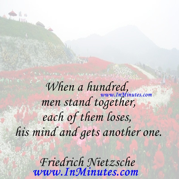 When a hundred men stand together, each of them loses his mind and gets another one.Friedrich Nietzsche