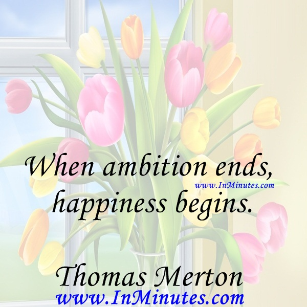 When ambition ends, happiness begins.Thomas Merton