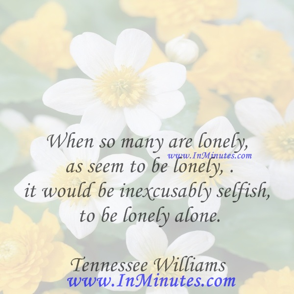 When so many are lonely as seem to be lonely, it would be inexcusably selfish to be lonely alone.Tennessee Williams