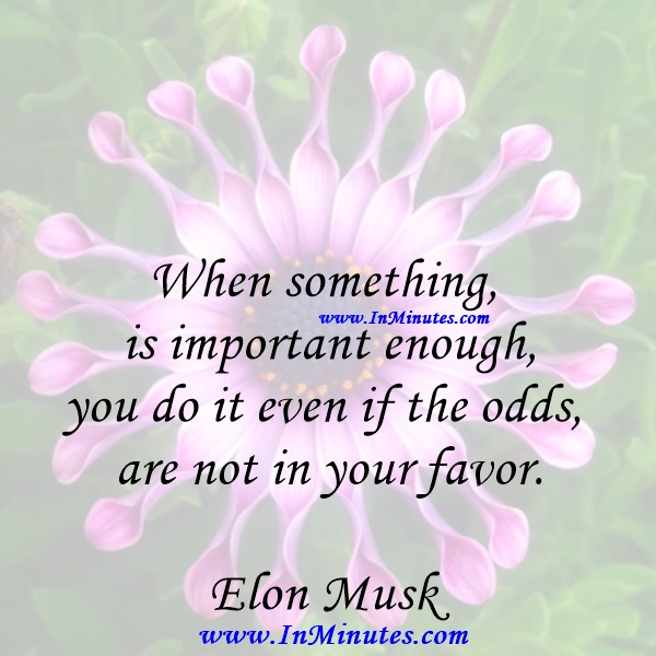 When something is important enough, you do it even if the odds are not in your favor.Elon Musk