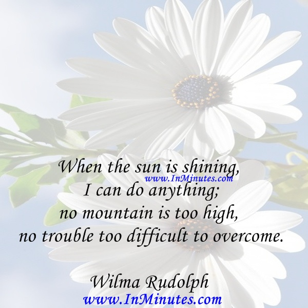 When the sun is shining I can do anything; no mountain is too high, no trouble too difficult to overcome.Wilma Rudolph