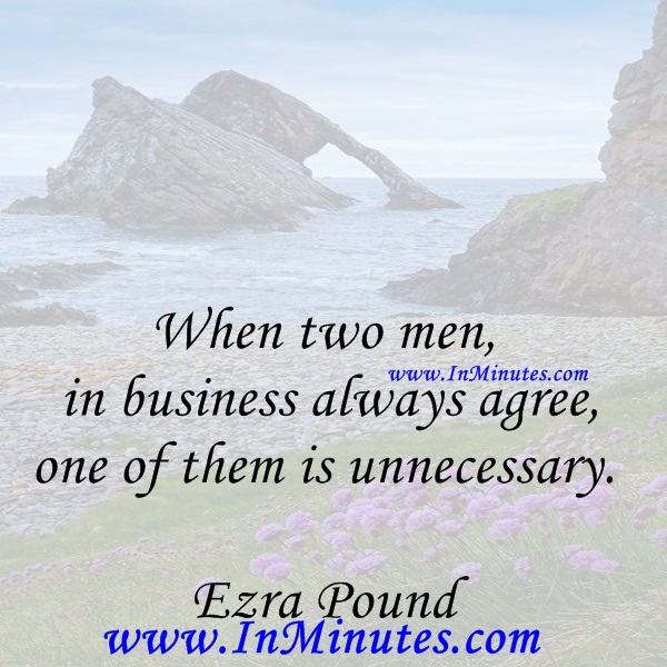 When two men in business always agree, one of them is unnecessary.Ezra Pound
