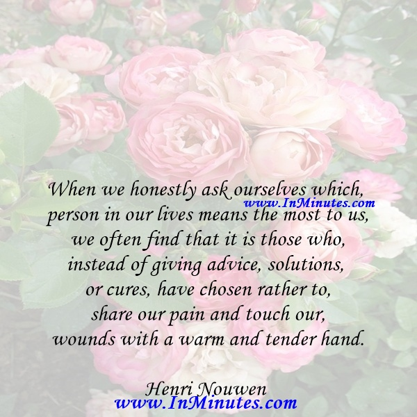 When we honestly ask ourselves which person in our lives means the most to us, we often find that it is those who, instead of giving advice, solutions, or cures, have chosen rather to share our pain and touch our wounds with a warm and tender hand.Henri Nouwen