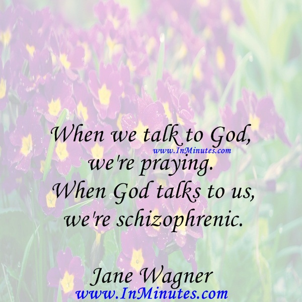 When we talk to God, we're praying. When God talks to us, we're schizophrenic.Jane Wagner