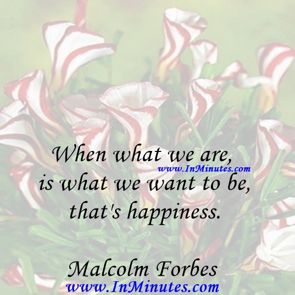 When what we are is what we want to be, that's happiness.Malcolm Forbes