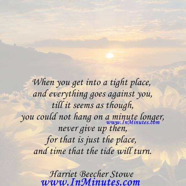 When you get into a tight place and everything goes against you, till it seems as though you could not hang on a minute longer, never give up then, for that is just the place and time that the tide will turn.Harriet Beecher Stowe