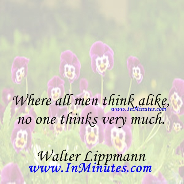 Where all men think alike, no one thinks very much.Walter Lippmann