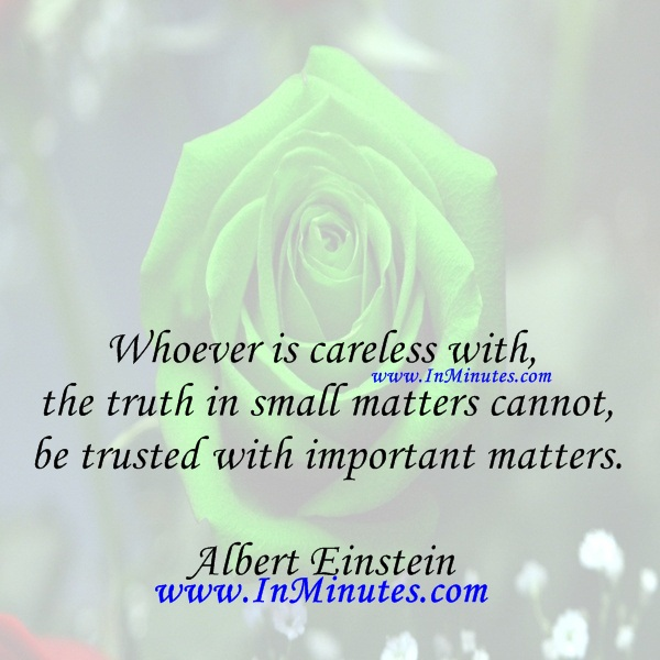 Whoever is careless with the truth in small matters cannot be trusted with important matters.Albert Einstein