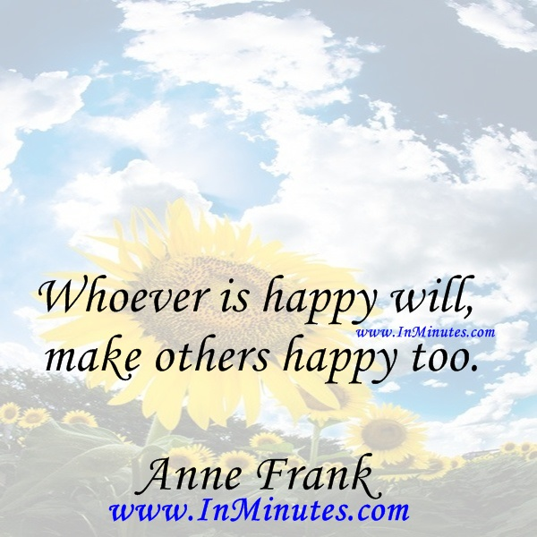 Whoever is happy will make others happy too.Anne Frank