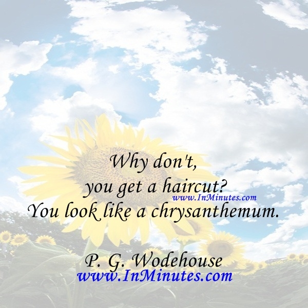 Why don't you get a haircut You look like a chrysanthemum.P. G. Wodehouse