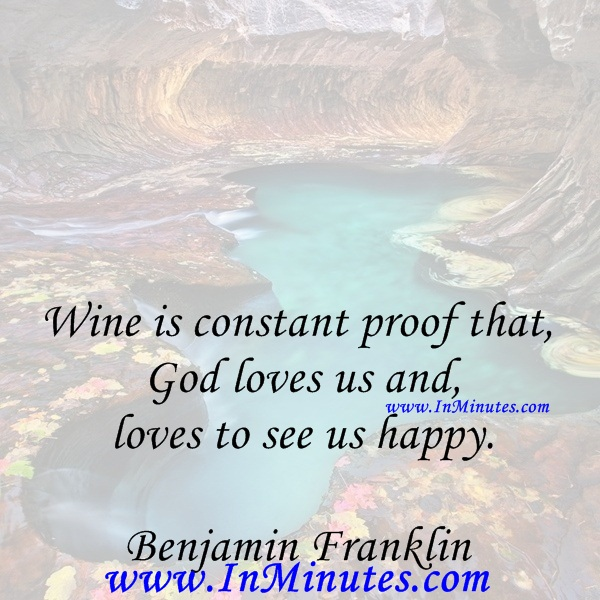 Wine is constant proof that God loves us and loves to see us happy.Benjamin Franklin