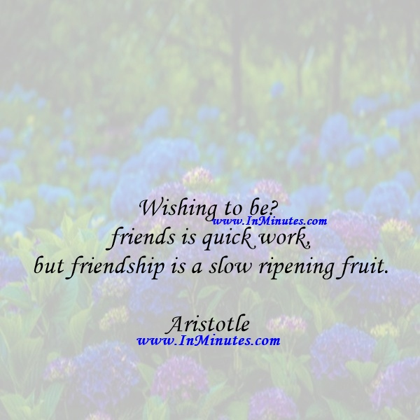 Wishing to be friends is quick work, but friendship is a slow ripening fruit.Aristotle