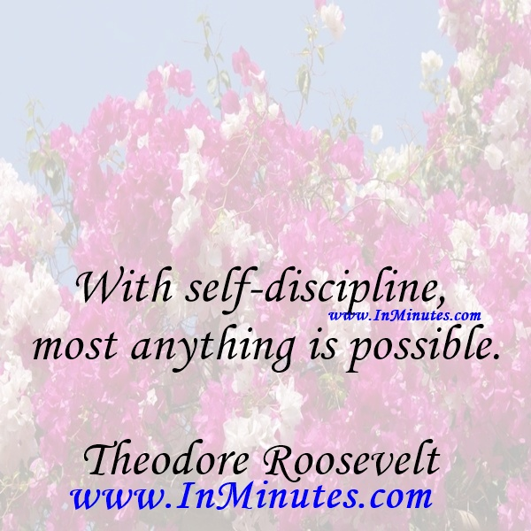 With self-discipline most anything is possible.Theodore Roosevelt