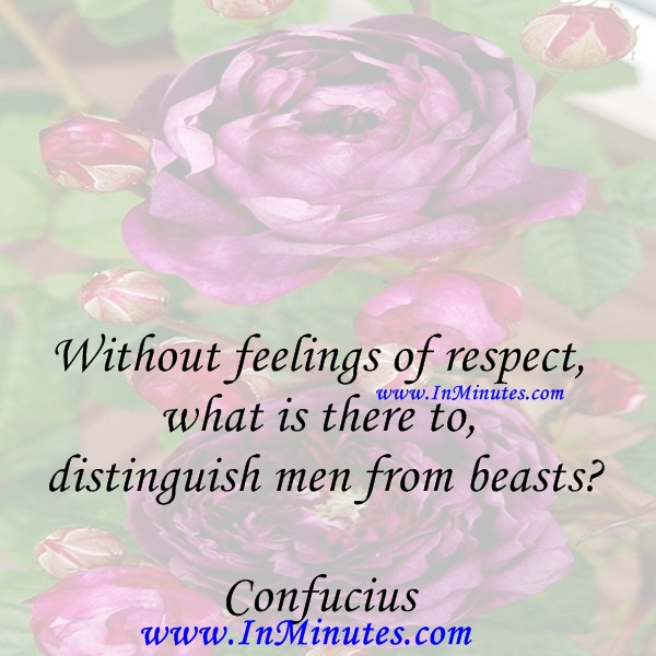 Without feelings of respect, what is there to distinguish men from beastsConfucius