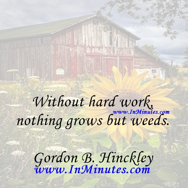Without hard work, nothing grows but weeds.Gordon B. Hinckley