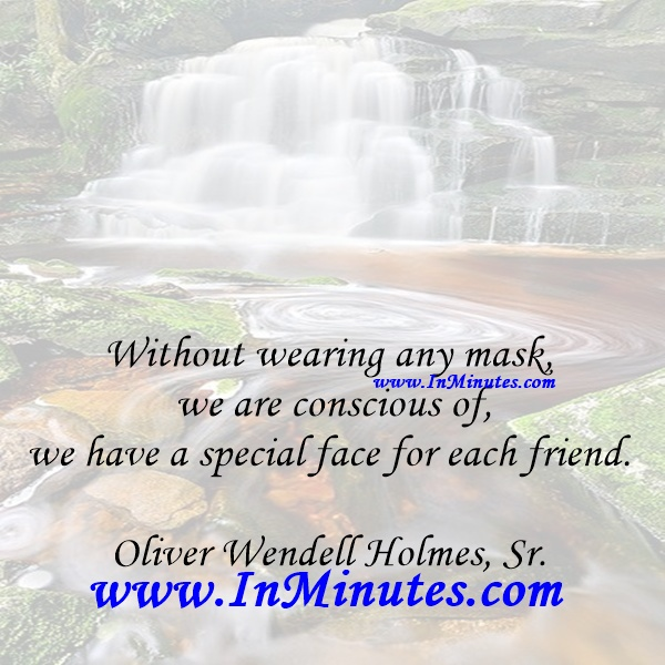 Without wearing any mask we are conscious of, we have a special face for each friend.Oliver Wendell Holmes, Sr.